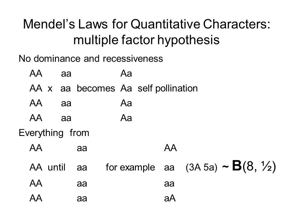 Mendel's Laws for Quantitative Characters: multiple factor hypothesis No dominance and recessiveness AA aa Aa AAx aa becomesAa self pollination AA aa