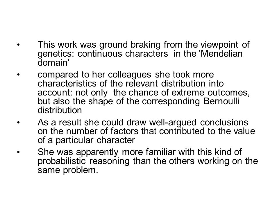 This work was ground braking from the viewpoint of genetics: continuous characters in the Mendelian domain' compared to her colleagues she took more characteristics of the relevant distribution into account: not only the chance of extreme outcomes, but also the shape of the corresponding Bernoulli distribution As a result she could draw well-argued conclusions on the number of factors that contributed to the value of a particular character She was apparently more familiar with this kind of probabilistic reasoning than the others working on the same problem.