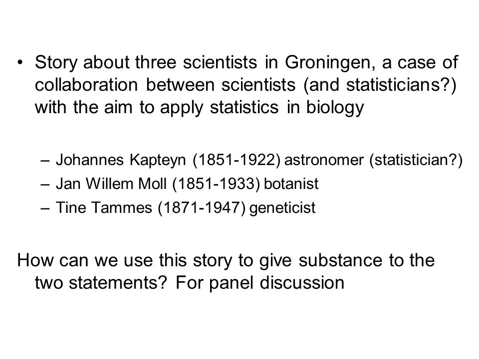 Story about three scientists in Groningen, a case of collaboration between scientists (and statisticians?) with the aim to apply statistics in biology –Johannes Kapteyn (1851-1922) astronomer (statistician?) –Jan Willem Moll (1851-1933) botanist –Tine Tammes (1871-1947) geneticist How can we use this story to give substance to the two statements.