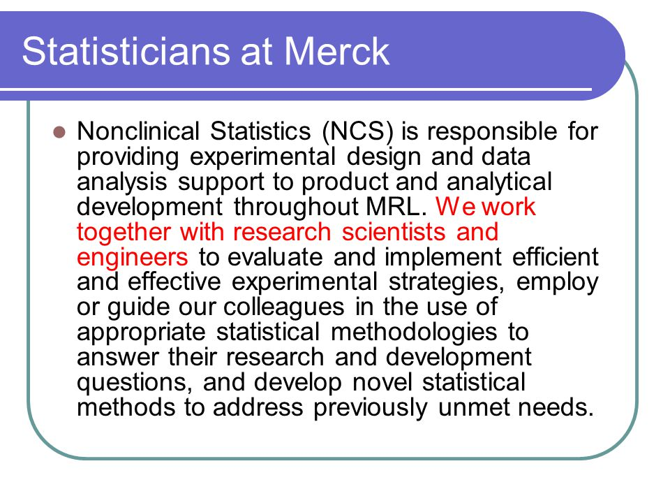 Statisticians at Merck Nonclinical Statistics (NCS) is responsible for providing experimental design and data analysis support to product and analytical development throughout MRL.