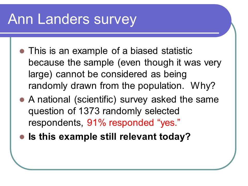 Ann Landers survey This is an example of a biased statistic because the sample (even though it was very large) cannot be considered as being randomly drawn from the population.