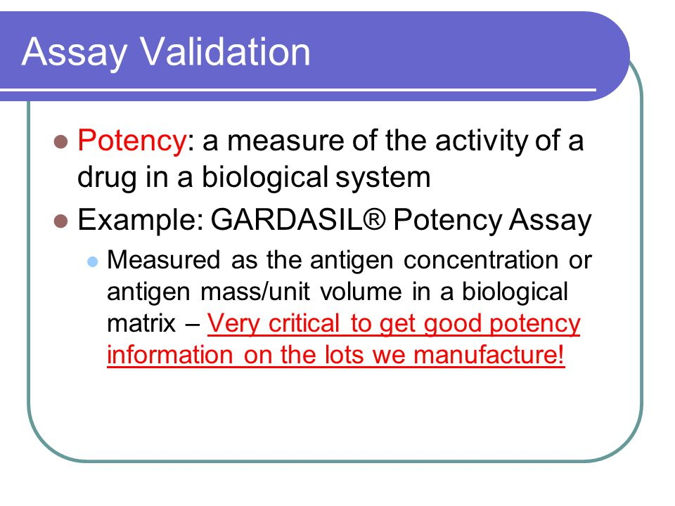 Assay Validation Potency: a measure of the activity of a drug in a biological system Example: GARDASIL® Potency Assay Measured as the antigen concentration or antigen mass/unit volume in a biological matrix – Very critical to get good potency information on the lots we manufacture!