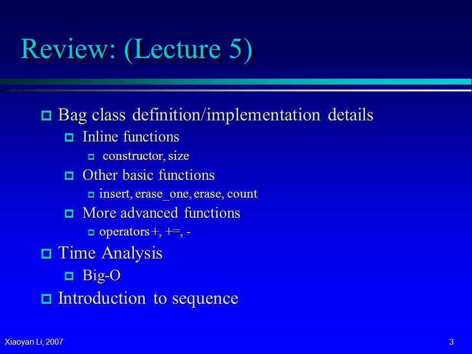 Xiaoyan Li, 2007 4 Review: Append Operator += void bag::operator+=(const bag& addend) // Precondition: size( ) + addend.size( ) <= CAPACITY.