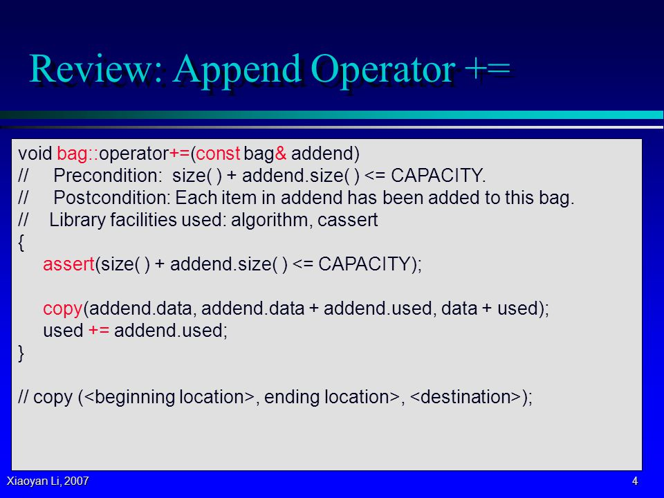 Xiaoyan Li, 2007 5 Review: Union Operator + // NONMEMBER FUNCTION for the bag class: bag operator+(const bag& b1, const bag& b2) // Precondition: b1.size( ) + b2.size( ) <= bag::CAPACITY.