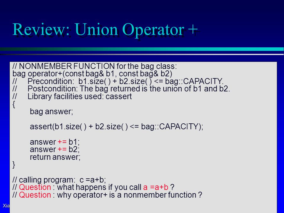Xiaoyan Li, 2007 6 Review: Subtract Operator - // NONMEMBER friend FUNCTION for the bag class: bag operator-(const bag& b1, const bag& b2) // Postcondition: For two bags b1 and b2, the bag x-y contains all the items of x, with any items from y removed { size_t index; bag answer(b1); // copy constructor size_t size2 = b2.size(); // use member function size for (index = 0; index < size2; ++index) { int target = b2.data[index]; // use private member variable if (answer.count(target) ) // use function count answer.erase_one(target); // use function erase_one } return answer; }