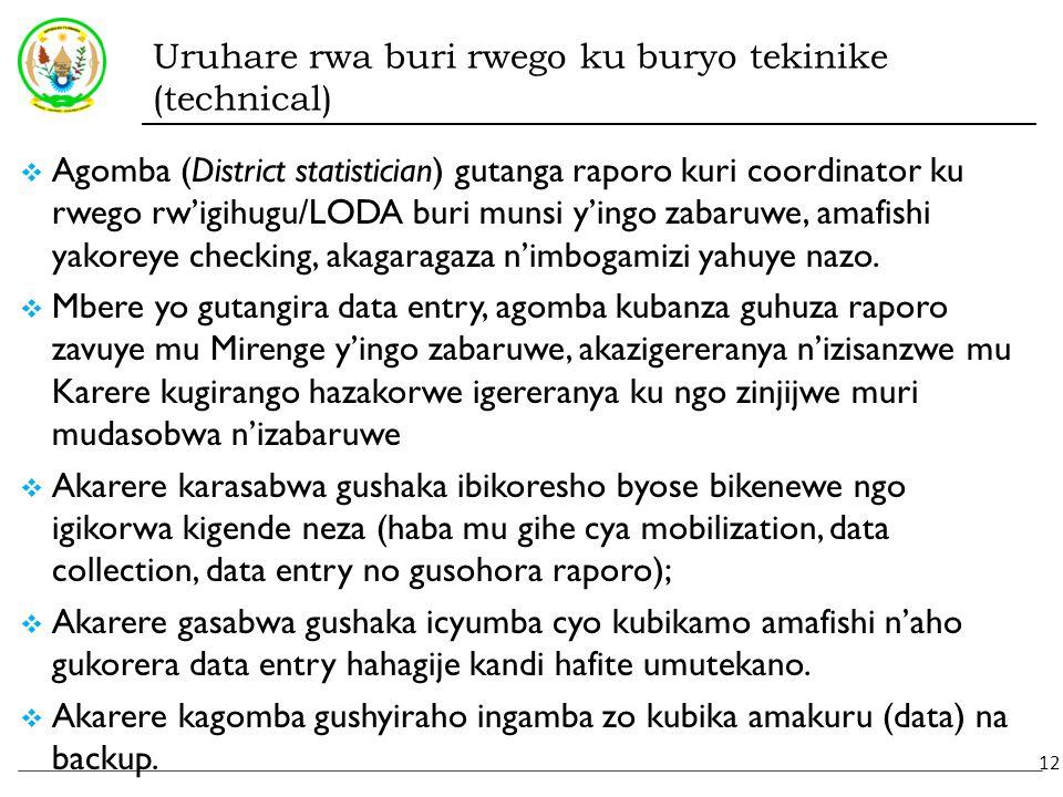 Uruhare rwa buri rwego ku buryo tekinike (technical)  Agomba (District statistician) gutanga raporo kuri coordinator ku rwego rw'igihugu/LODA buri munsi y'ingo zabaruwe, amafishi yakoreye checking, akagaragaza n'imbogamizi yahuye nazo.
