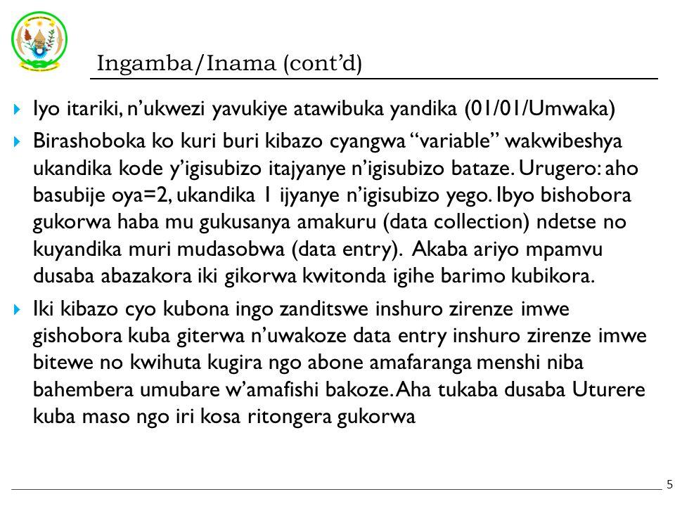 Ingamba/Inama (cont'd)  Iyo itariki, n'ukwezi yavukiye atawibuka yandika (01/01/Umwaka)  Birashoboka ko kuri buri kibazo cyangwa variable wakwibeshya ukandika kode y'igisubizo itajyanye n'igisubizo bataze.