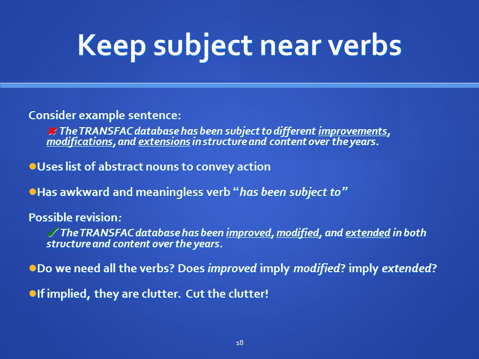Keep subject near verbs Consider example sentence: ✖ The TRANSFAC database has been subject to different improvements, modifications, and extensions in structure and content over the years.