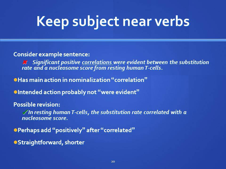 Keep subject near verbs Consider example sentence: ✖ Significant positive correlations were evident between the substitution rate and a nucleosome score from resting human T-cells.