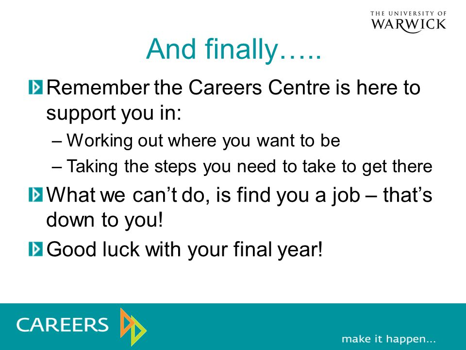 And finally….. Remember the Careers Centre is here to support you in: –Working out where you want to be –Taking the steps you need to take to get ther