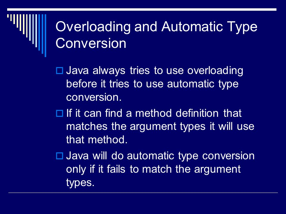 Overloading and Automatic Type Conversion  Java always tries to use overloading before it tries to use automatic type conversion.