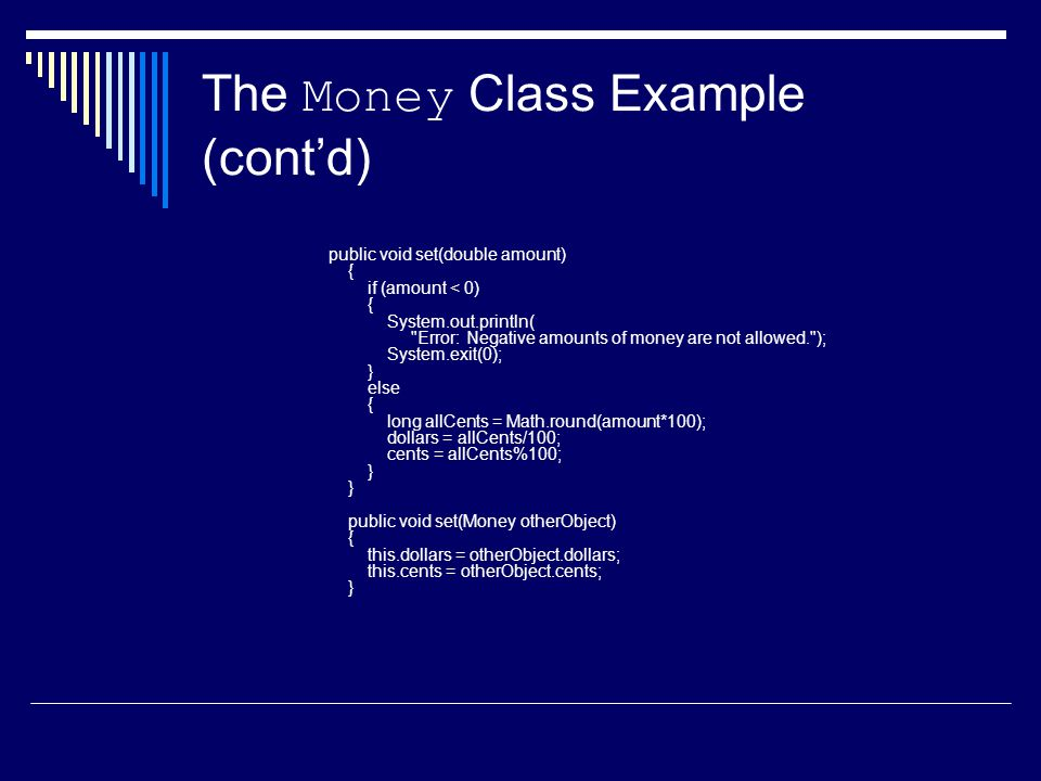 The Money Class Example (cont'd) public void set(double amount) { if (amount < 0) { System.out.println( Error: Negative amounts of money are not allowed. ); System.exit(0); } else { long allCents = Math.round(amount*100); dollars = allCents/100; cents = allCents%100; } } public void set(Money otherObject) { this.dollars = otherObject.dollars; this.cents = otherObject.cents; }