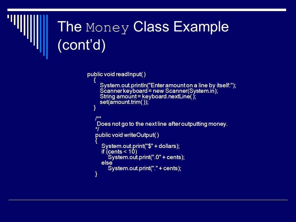 The Money Class Example (cont'd) public void readInput( ) { System.out.println( Enter amount on a line by itself: ); Scanner keyboard = new Scanner(System.in); String amount = keyboard.nextLine( ); set(amount.trim( )); } /** Does not go to the next line after outputting money.