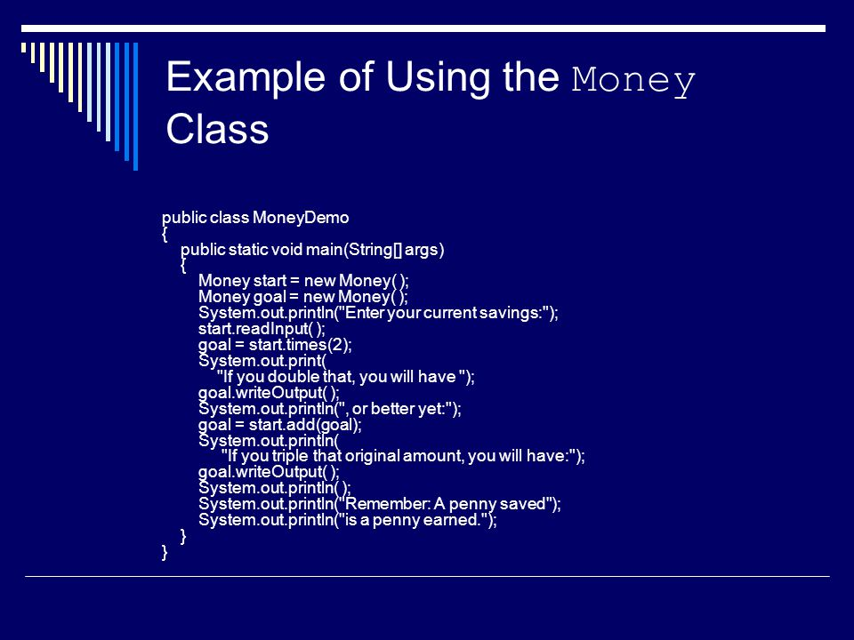Example of Using the Money Class public class MoneyDemo { public static void main(String[] args) { Money start = new Money( ); Money goal = new Money( ); System.out.println( Enter your current savings: ); start.readInput( ); goal = start.times(2); System.out.print( If you double that, you will have ); goal.writeOutput( ); System.out.println( , or better yet: ); goal = start.add(goal); System.out.println( If you triple that original amount, you will have: ); goal.writeOutput( ); System.out.println( ); System.out.println( Remember: A penny saved ); System.out.println( is a penny earned. ); } }