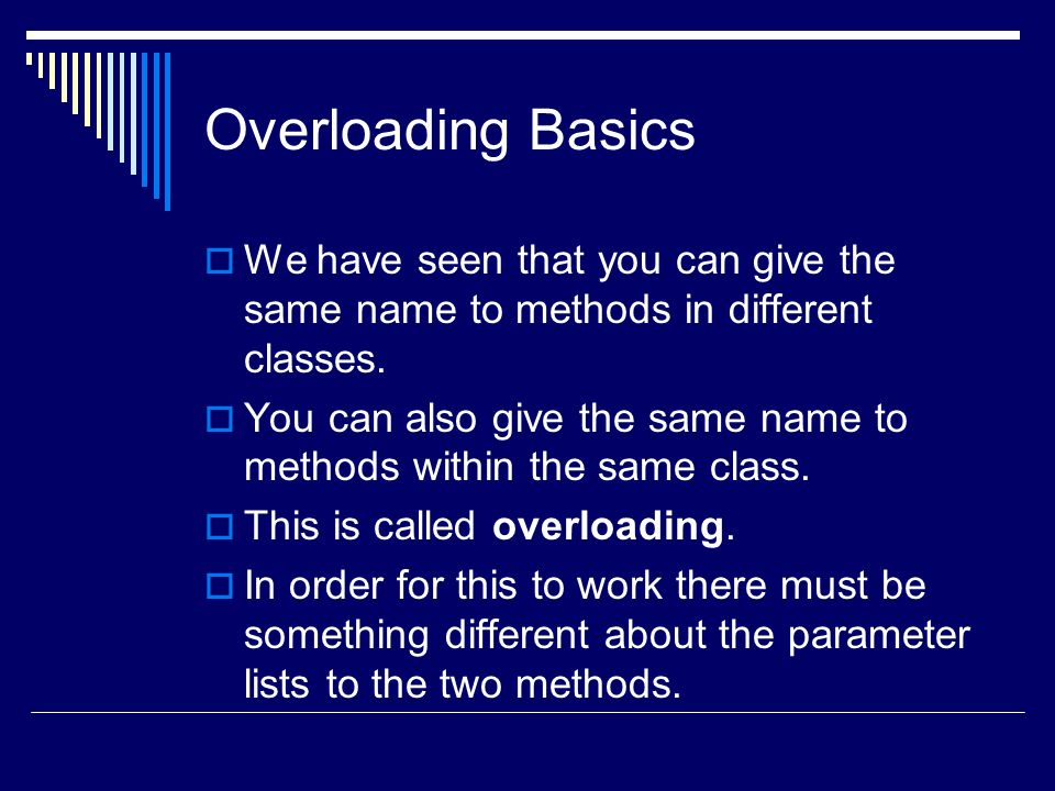 Overloading Basics  We have seen that you can give the same name to methods in different classes.