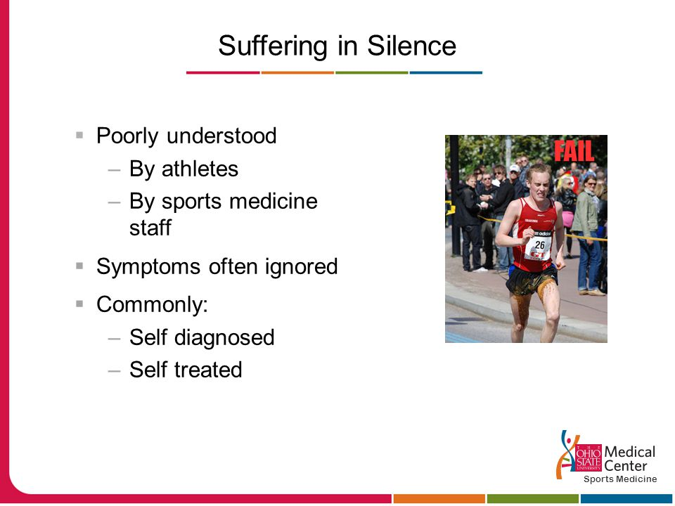 Suffering in Silence  Poorly understood –By athletes –By sports medicine staff  Symptoms often ignored  Commonly: –Self diagnosed –Self treated Sports Medicine