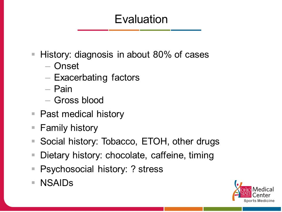 Evaluation  History: diagnosis in about 80% of cases –Onset –Exacerbating factors –Pain –Gross blood  Past medical history  Family history  Social history: Tobacco, ETOH, other drugs  Dietary history: chocolate, caffeine, timing  Psychosocial history: .