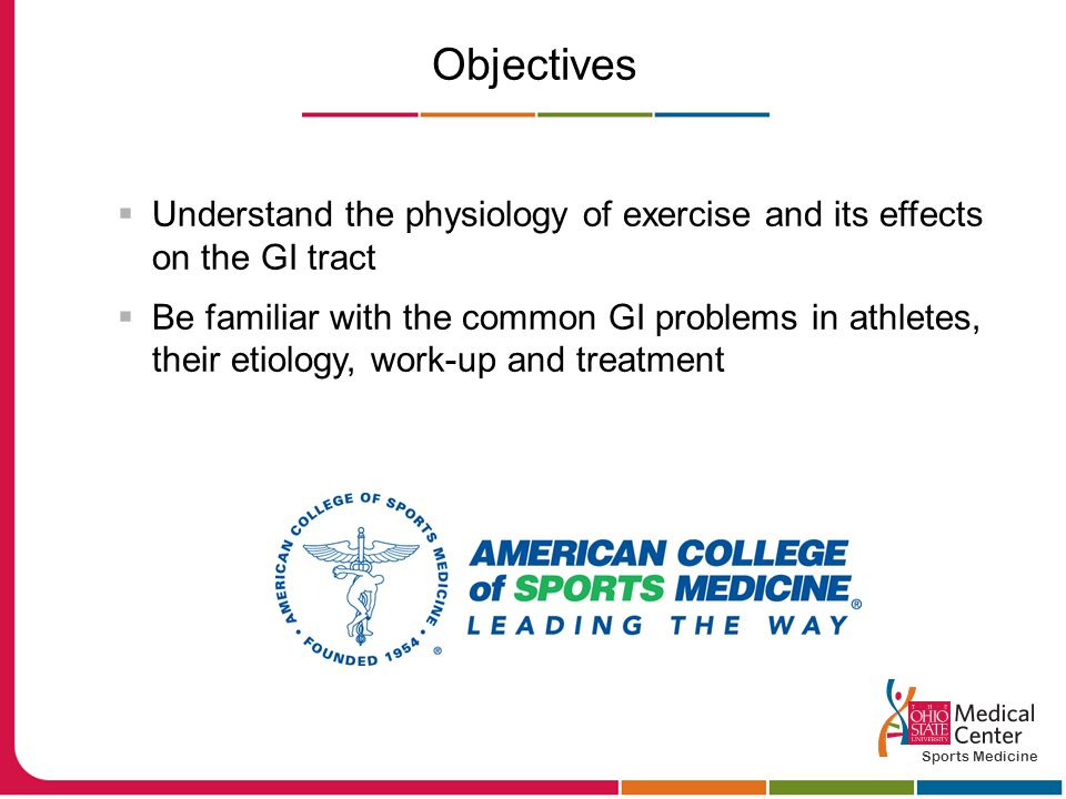 Objectives  Understand the physiology of exercise and its effects on the GI tract  Be familiar with the common GI problems in athletes, their etiology, work-up and treatment Sports Medicine