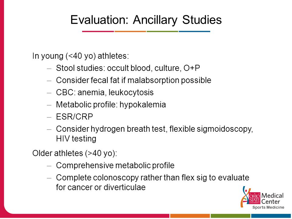 Evaluation: Ancillary Studies In young (<40 yo) athletes: –Stool studies: occult blood, culture, O+P –Consider fecal fat if malabsorption possible –CBC: anemia, leukocytosis –Metabolic profile: hypokalemia –ESR/CRP –Consider hydrogen breath test, flexible sigmoidoscopy, HIV testing Older athletes (>40 yo): –Comprehensive metabolic profile –Complete colonoscopy rather than flex sig to evaluate for cancer or diverticulae Sports Medicine