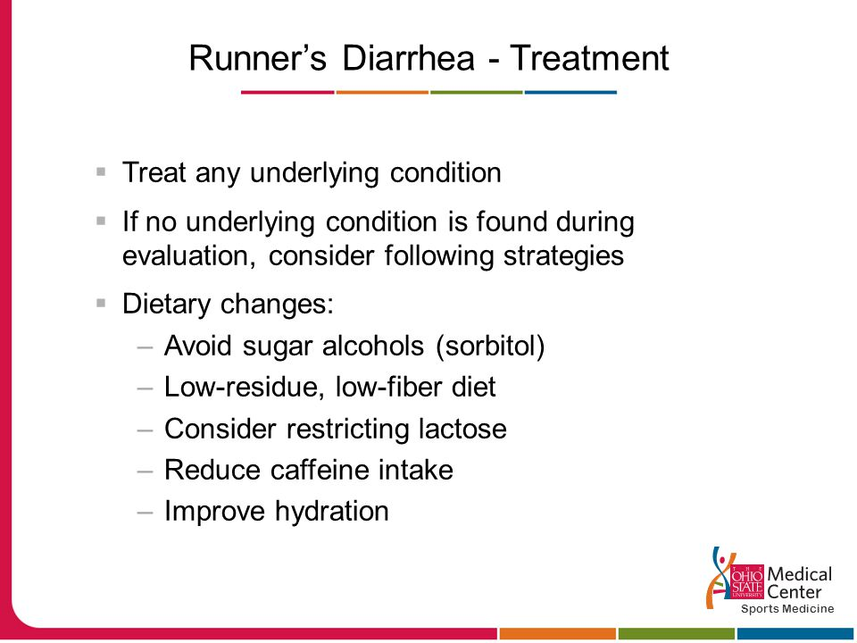 Runner's Diarrhea - Treatment  Treat any underlying condition  If no underlying condition is found during evaluation, consider following strategies  Dietary changes: –Avoid sugar alcohols (sorbitol) –Low-residue, low-fiber diet –Consider restricting lactose –Reduce caffeine intake –Improve hydration Sports Medicine