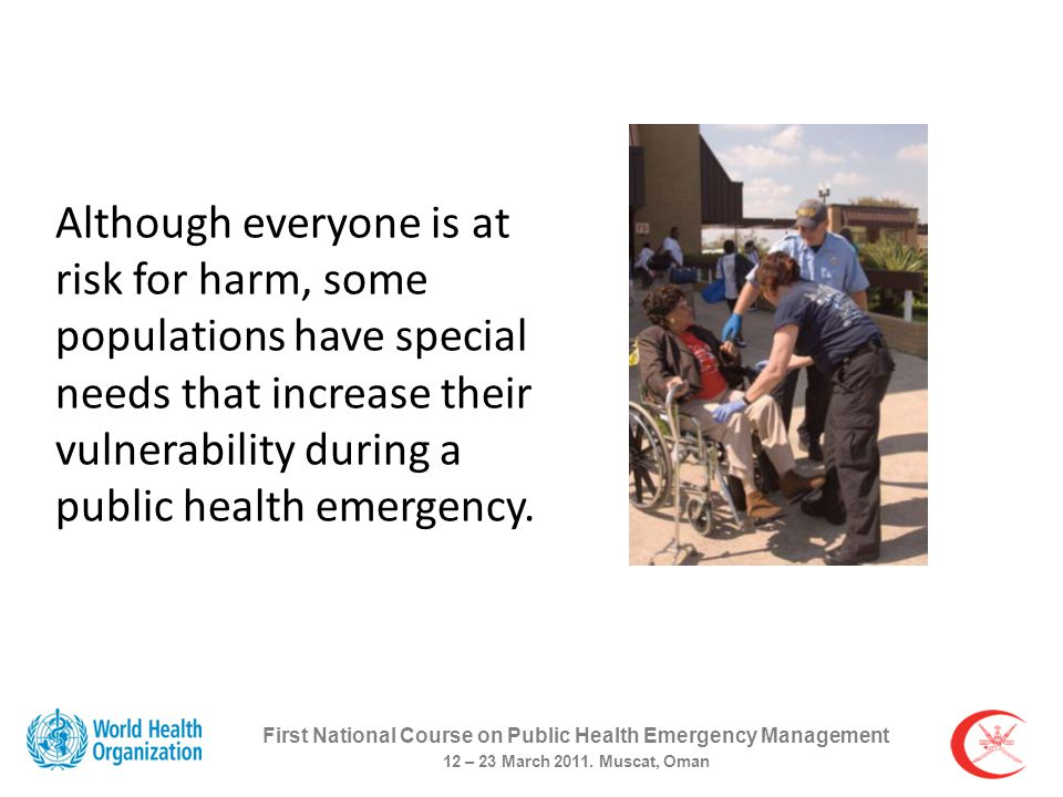 Although everyone is at risk for harm, some populations have special needs that increase their vulnerability during a public health emergency.