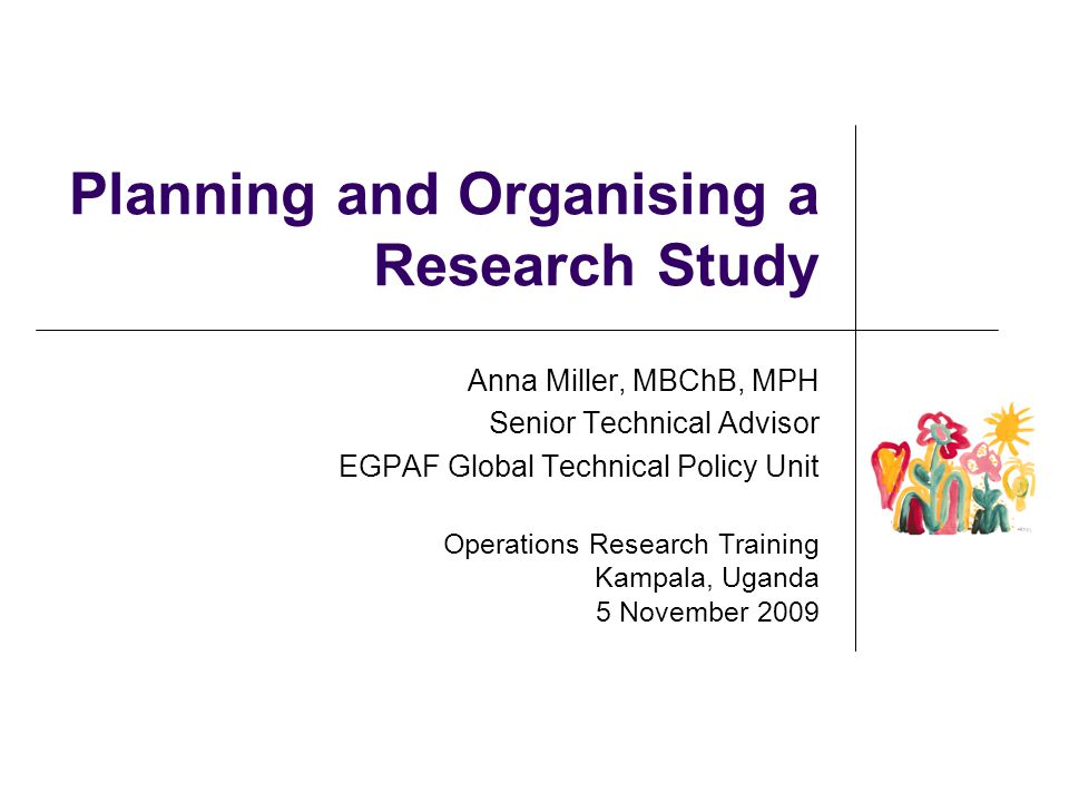 Planning and Organising a Research Study Anna Miller, MBChB, MPH Senior Technical Advisor EGPAF Global Technical Policy Unit Operations Research Train