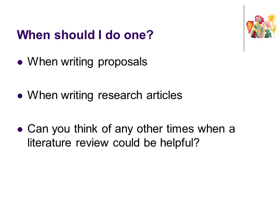 When should I do one? When writing proposals When writing research articles Can you think of any other times when a literature review could be helpful