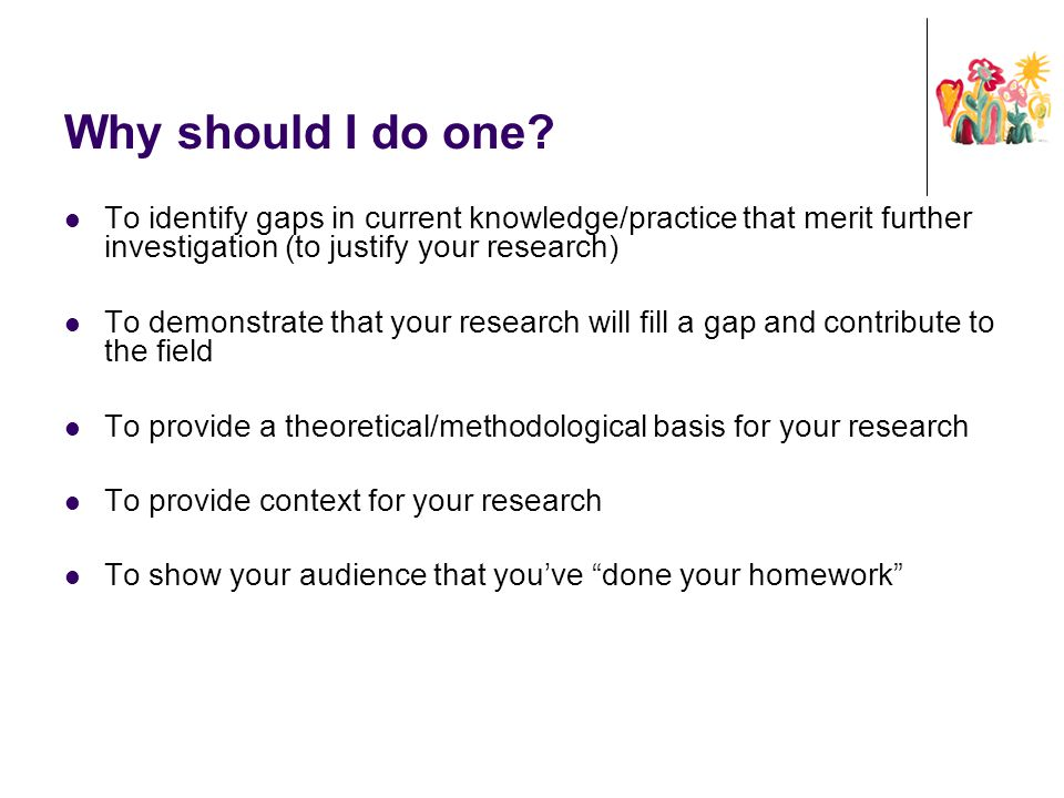 Why should I do one? To identify gaps in current knowledge/practice that merit further investigation (to justify your research) To demonstrate that yo