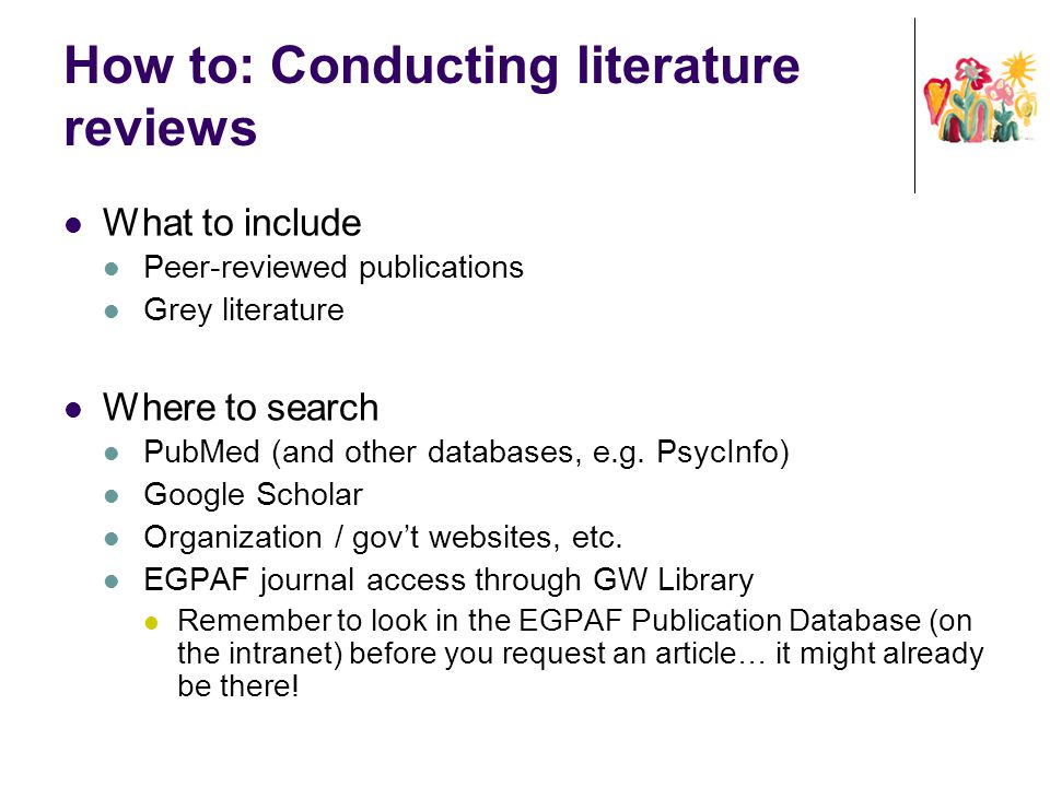 How to: Conducting literature reviews What to include Peer-reviewed publications Grey literature Where to search PubMed (and other databases, e.g. Psy