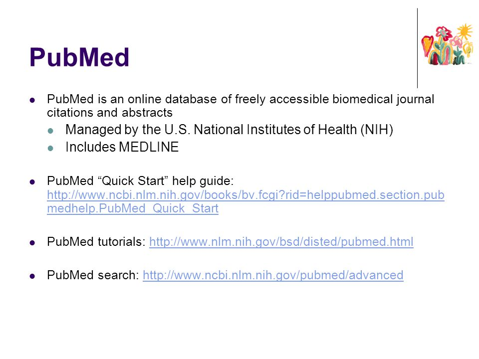 PubMed PubMed is an online database of freely accessible biomedical journal citations and abstracts Managed by the U.S. National Institutes of Health