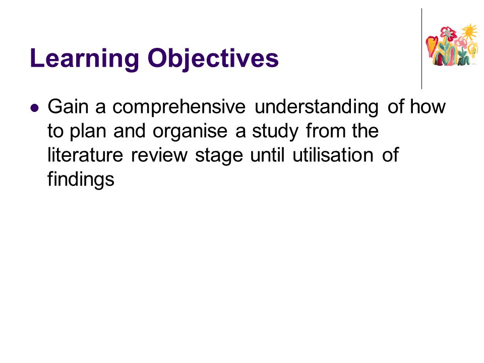 Learning Objectives Gain a comprehensive understanding of how to plan and organise a study from the literature review stage until utilisation of findi