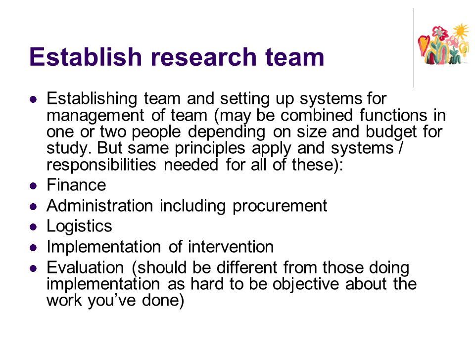 Establish research team Establishing team and setting up systems for management of team (may be combined functions in one or two people depending on s