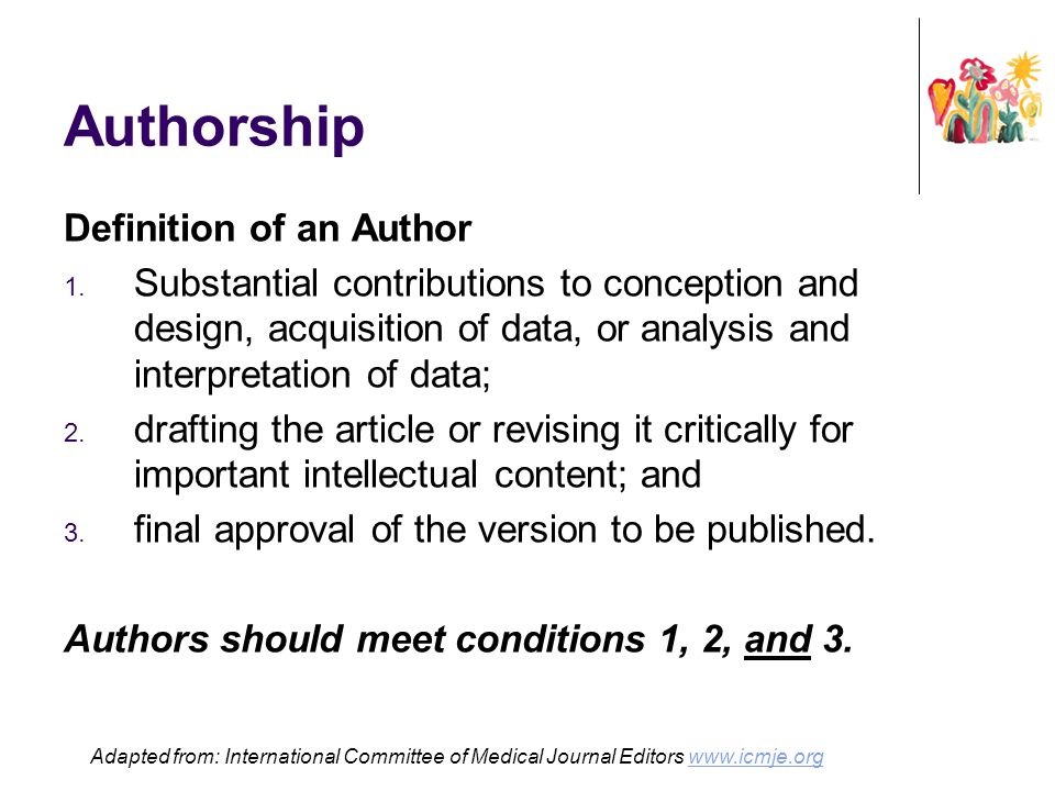 Authorship Definition of an Author 1. Substantial contributions to conception and design, acquisition of data, or analysis and interpretation of data;
