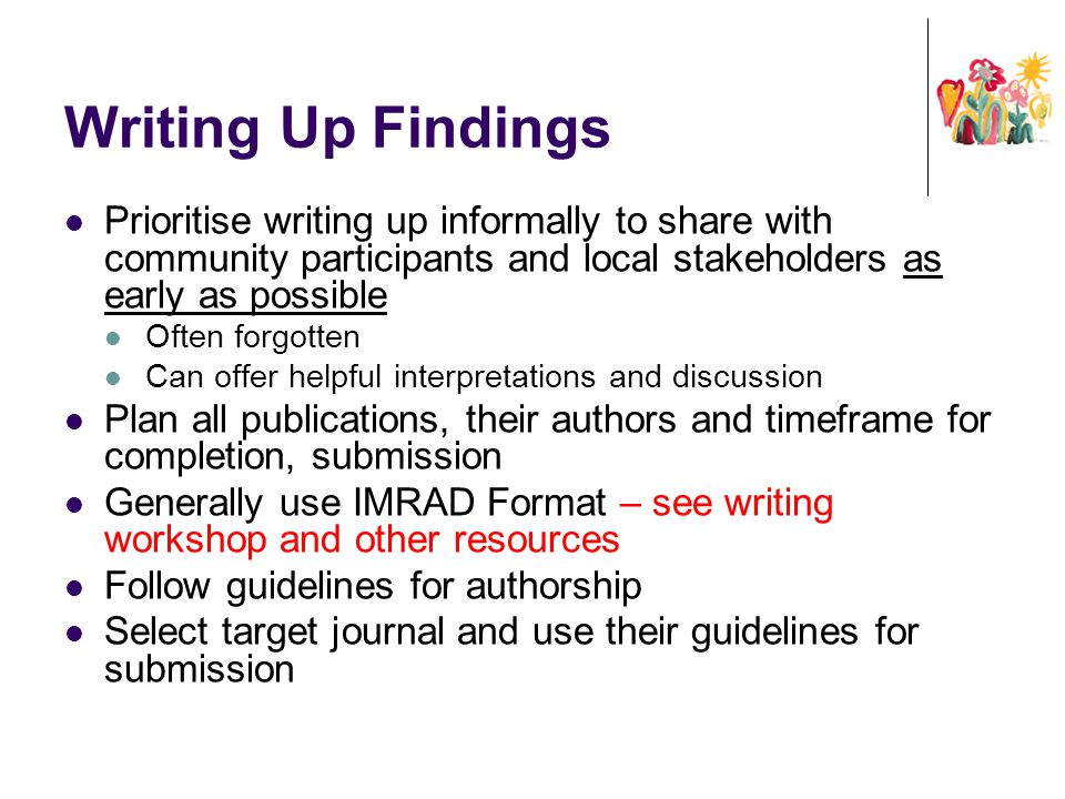 Writing Up Findings Prioritise writing up informally to share with community participants and local stakeholders as early as possible Often forgotten