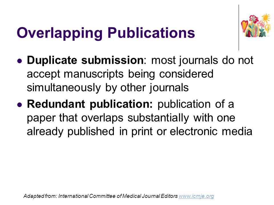 Overlapping Publications Duplicate submission: most journals do not accept manuscripts being considered simultaneously by other journals Redundant pub