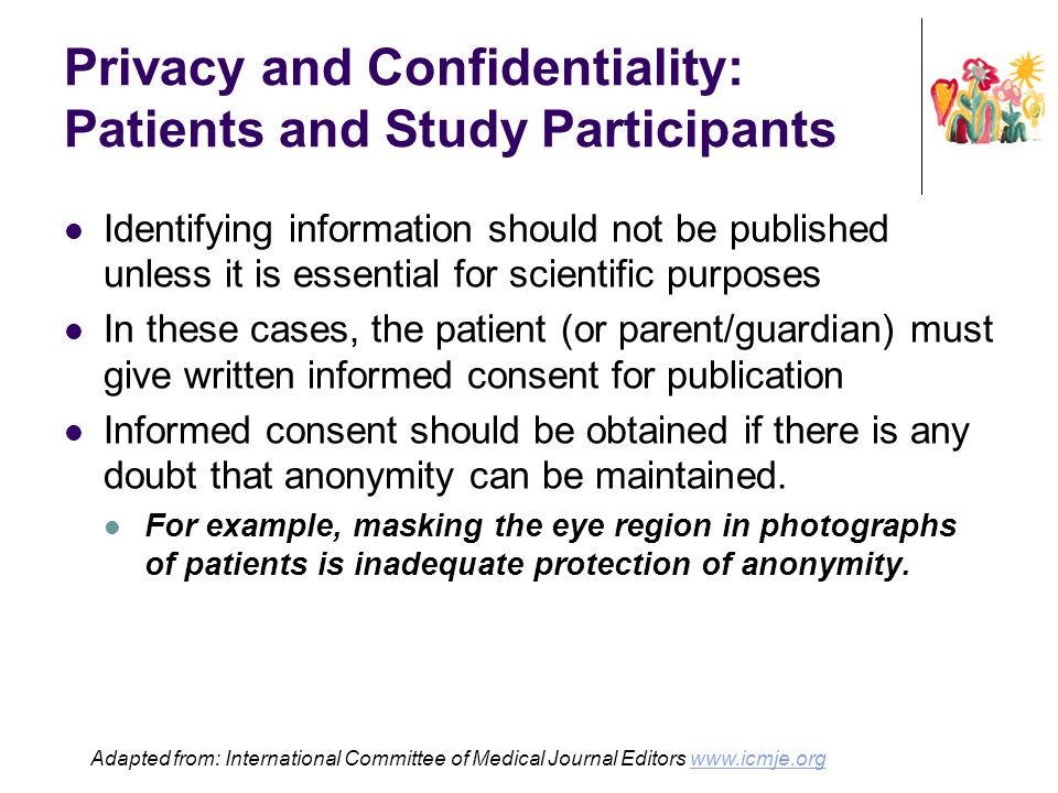 Privacy and Confidentiality: Patients and Study Participants Identifying information should not be published unless it is essential for scientific pur