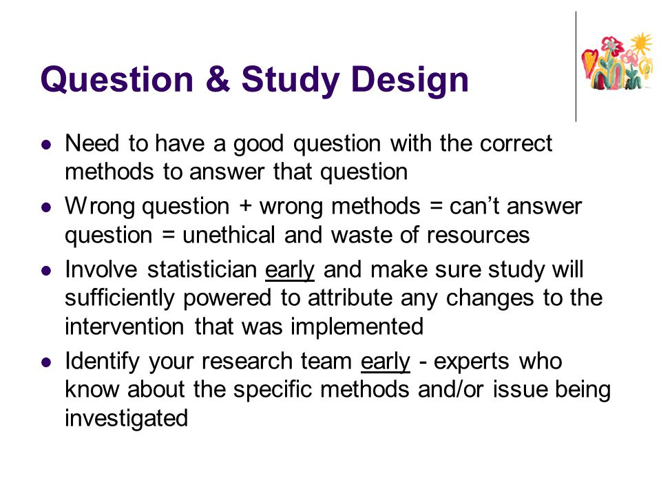 Question & Study Design Need to have a good question with the correct methods to answer that question Wrong question + wrong methods = can't answer qu