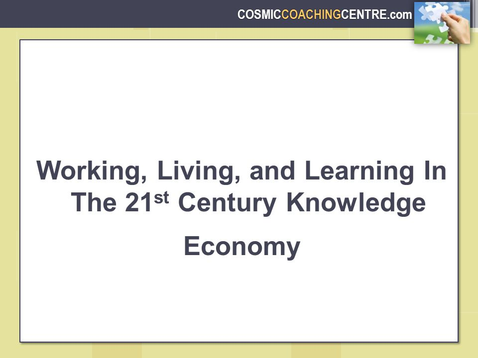 COSMICCOACHINGCENTRE.com Working, Living, and Learning In The 21 st Century Knowledge Economy