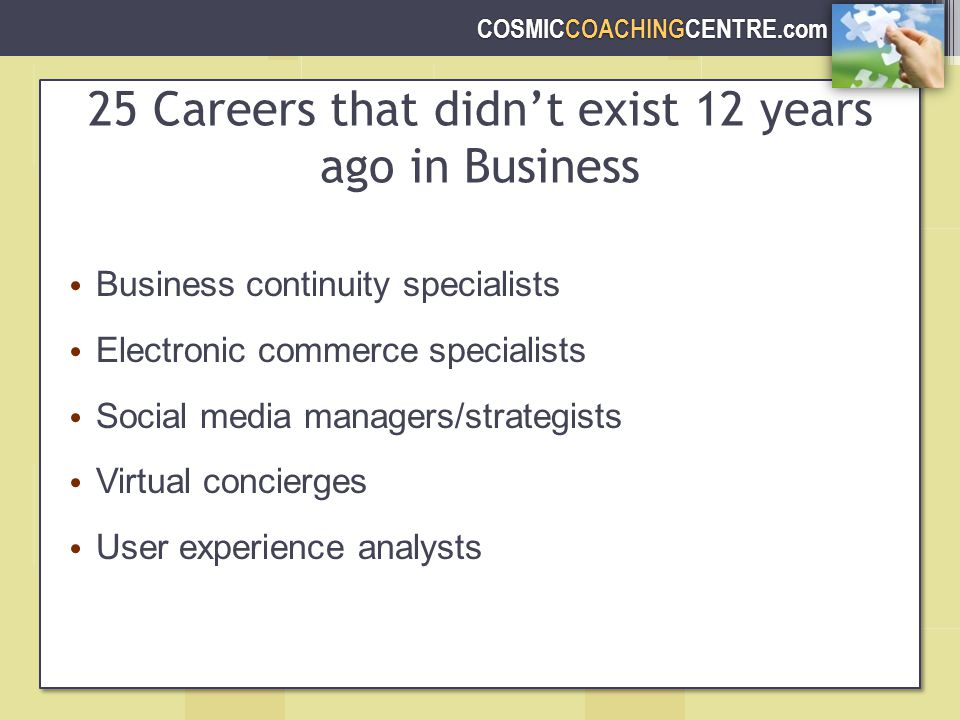 COSMICCOACHINGCENTRE.com 25 Careers that didn't exist 12 years ago in Business Business continuity specialists Electronic commerce specialists Social media managers/strategists Virtual concierges User experience analysts