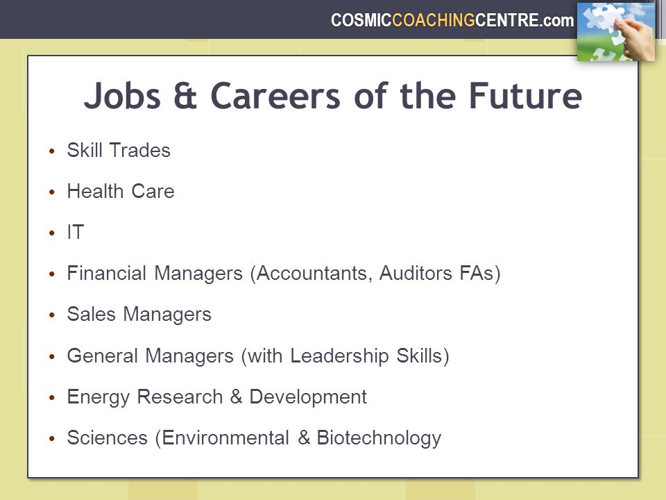COSMICCOACHINGCENTRE.com Jobs & Careers of the Future Skill Trades Health Care IT Financial Managers (Accountants, Auditors FAs) Sales Managers General Managers (with Leadership Skills) Energy Research & Development Sciences (Environmental & Biotechnology