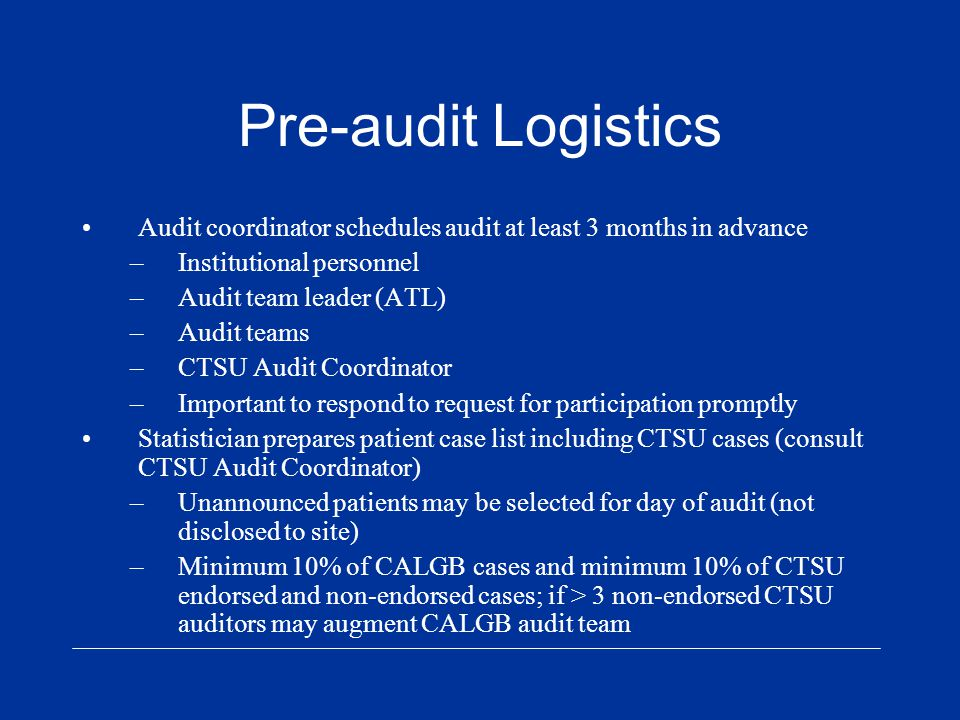 Pre-audit Logistics Audit coordinator schedules audit at least 3 months in advance –Institutional personnel –Audit team leader (ATL) –Audit teams –CTSU Audit Coordinator –Important to respond to request for participation promptly Statistician prepares patient case list including CTSU cases (consult CTSU Audit Coordinator) –Unannounced patients may be selected for day of audit (not disclosed to site) –Minimum 10% of CALGB cases and minimum 10% of CTSU endorsed and non-endorsed cases; if > 3 non-endorsed CTSU auditors may augment CALGB audit team