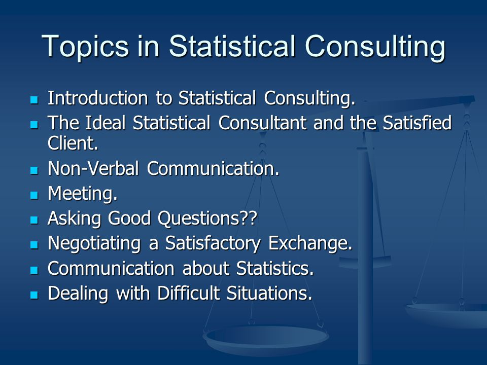 Introduction to Statistical Consulting Why does a statistical consultant need to have good communication skills.