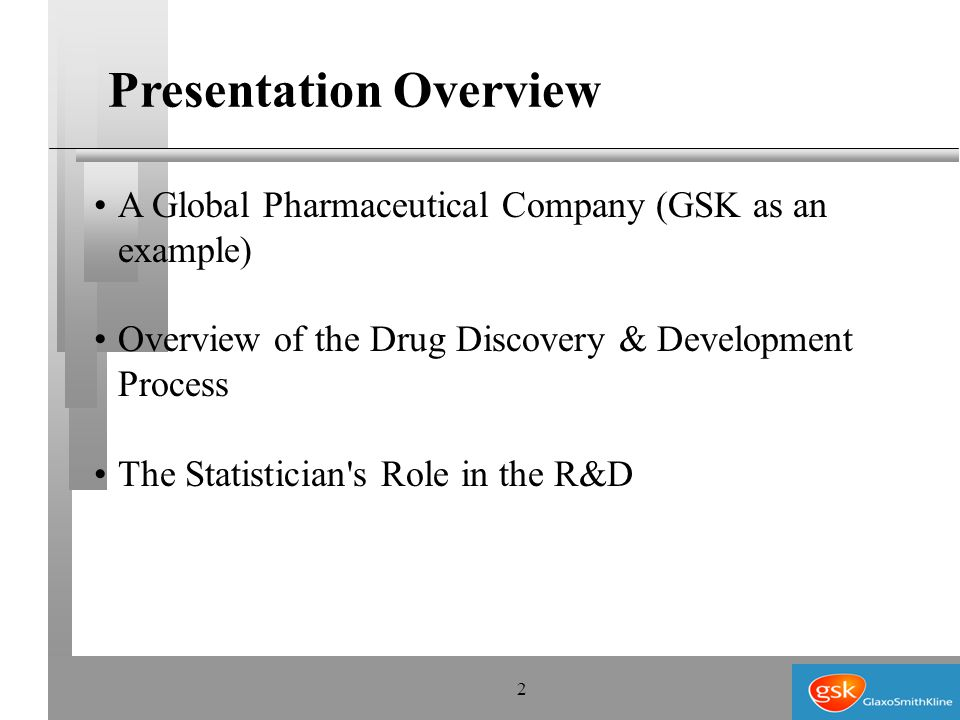 2 A Global Pharmaceutical Company (GSK as an example) Overview of the Drug Discovery & Development Process The Statistician s Role in the R&D Presentation Overview