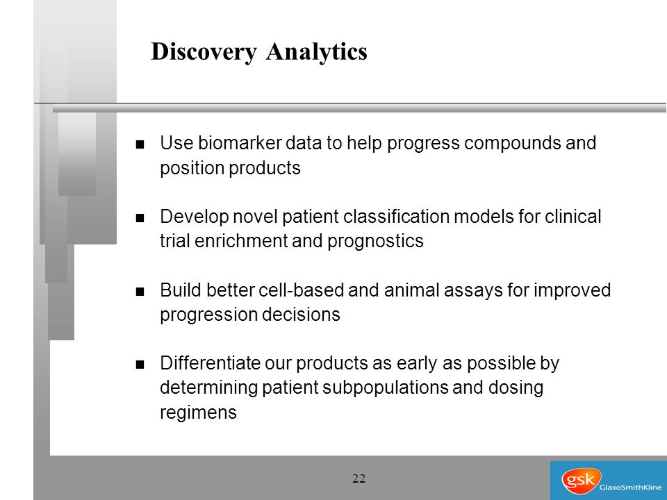 22 Discovery Analytics n Use biomarker data to help progress compounds and position products n Develop novel patient classification models for clinical trial enrichment and prognostics n Build better cell-based and animal assays for improved progression decisions n Differentiate our products as early as possible by determining patient subpopulations and dosing regimens
