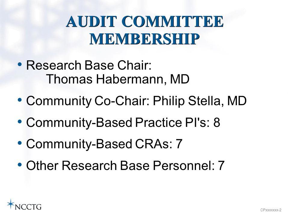 CPxxxxxxx-2 AUDIT COMMITTEE MEMBERSHIP Research Base Chair: Thomas Habermann, MD Community Co-Chair: Philip Stella, MD Community-Based Practice PI s: 8 Community-Based CRAs: 7 Other Research Base Personnel: 7