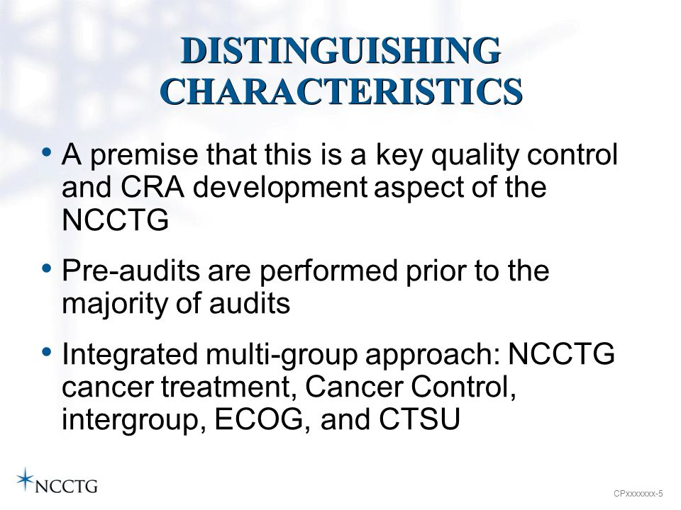 CPxxxxxxx-5 DISTINGUISHING CHARACTERISTICS A premise that this is a key quality control and CRA development aspect of the NCCTG Pre-audits are performed prior to the majority of audits Integrated multi-group approach: NCCTG cancer treatment, Cancer Control, intergroup, ECOG, and CTSU