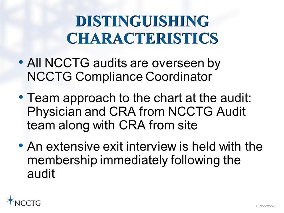 CPxxxxxxx-6 DISTINGUISHING CHARACTERISTICS All NCCTG audits are overseen by NCCTG Compliance Coordinator Team approach to the chart at the audit: Physician and CRA from NCCTG Audit team along with CRA from site An extensive exit interview is held with the membership immediately following the audit
