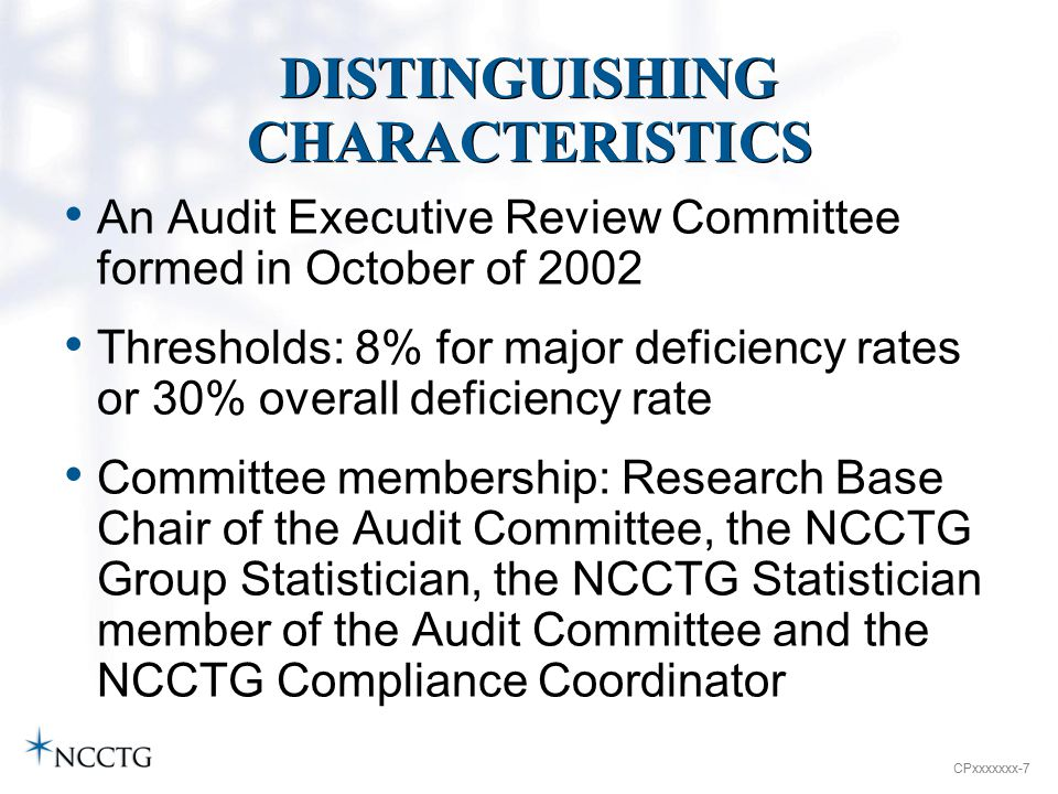 CPxxxxxxx-7 DISTINGUISHING CHARACTERISTICS An Audit Executive Review Committee formed in October of 2002 Thresholds: 8% for major deficiency rates or 30% overall deficiency rate Committee membership: Research Base Chair of the Audit Committee, the NCCTG Group Statistician, the NCCTG Statistician member of the Audit Committee and the NCCTG Compliance Coordinator