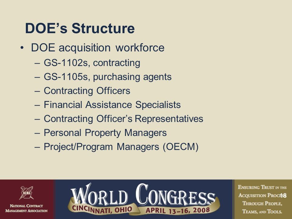 18 DOE's Structure DOE acquisition workforce –GS-1102s, contracting –GS-1105s, purchasing agents –Contracting Officers –Financial Assistance Specialists –Contracting Officer's Representatives –Personal Property Managers –Project/Program Managers (OECM)