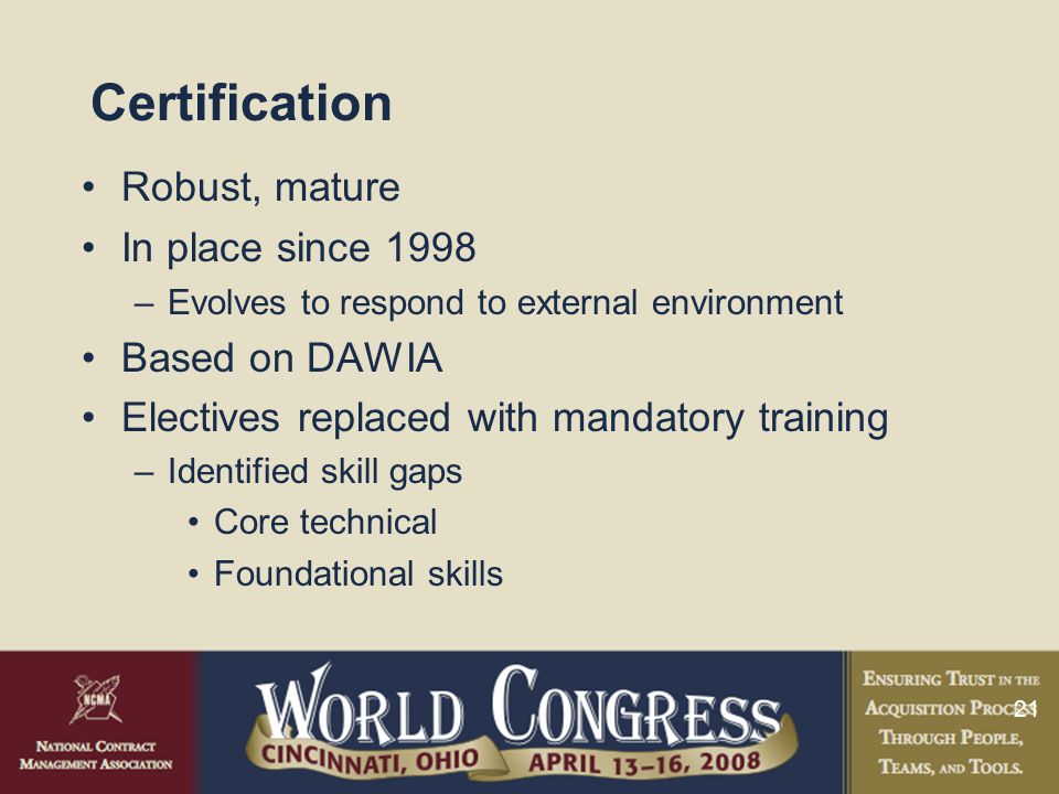 21 Certification Robust, mature In place since 1998 –Evolves to respond to external environment Based on DAWIA Electives replaced with mandatory training –Identified skill gaps Core technical Foundational skills